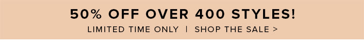 50% Off Over 400 Items! Shop Now >