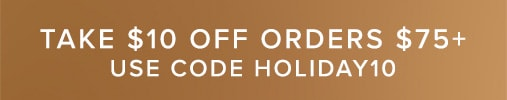 Limited Time! Take $10 off orders $75+ with code Holiday10