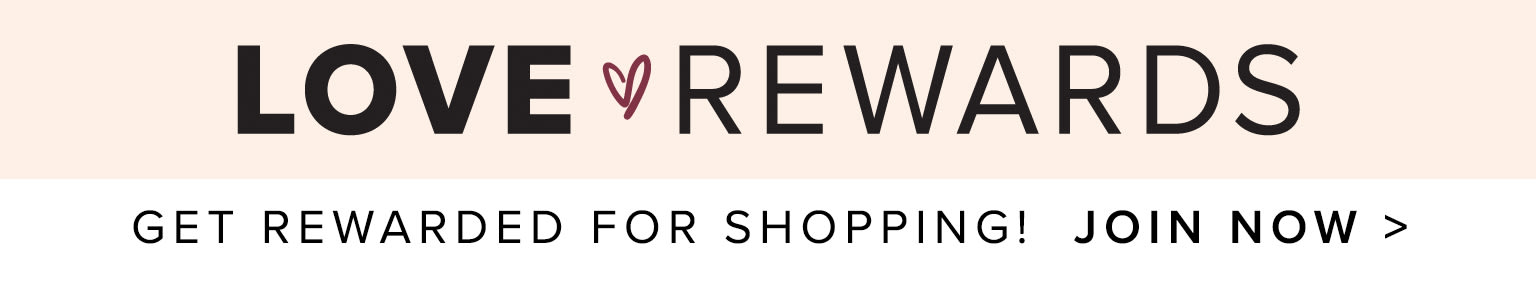 Are you ready for the perks? Get rewarded for shopping! Join Love Rewards Now >
