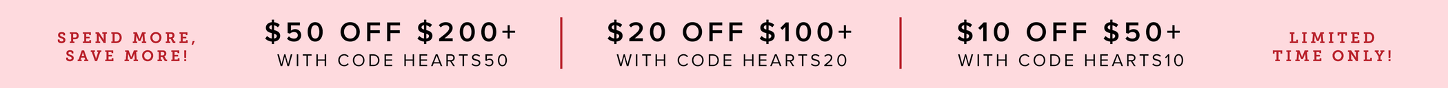 Spend more, save more! $50 off $200 with code HEARTS50, $20 off $100 with code HEARTS20, $10 off $200 with code HEARTS10