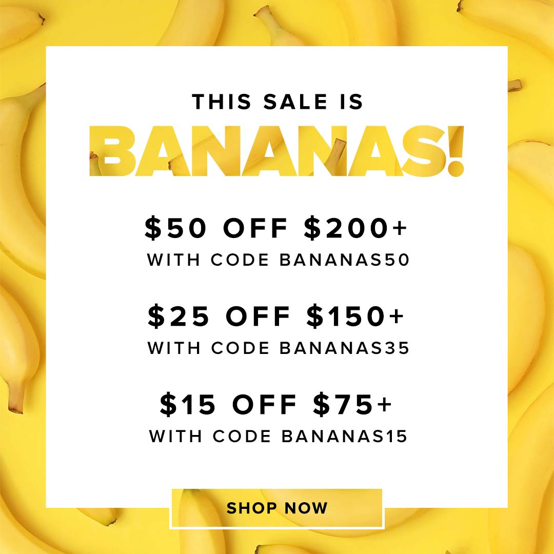 Save $50 off $200+ with code Bananas50 - $35 off $150+ with code Bananas35 - $15 off $75+ with code Bananas15.