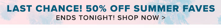 50% off Our Summer Faves! Ends Tonight!